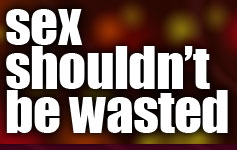 Sex Shouldn't Be Wasted